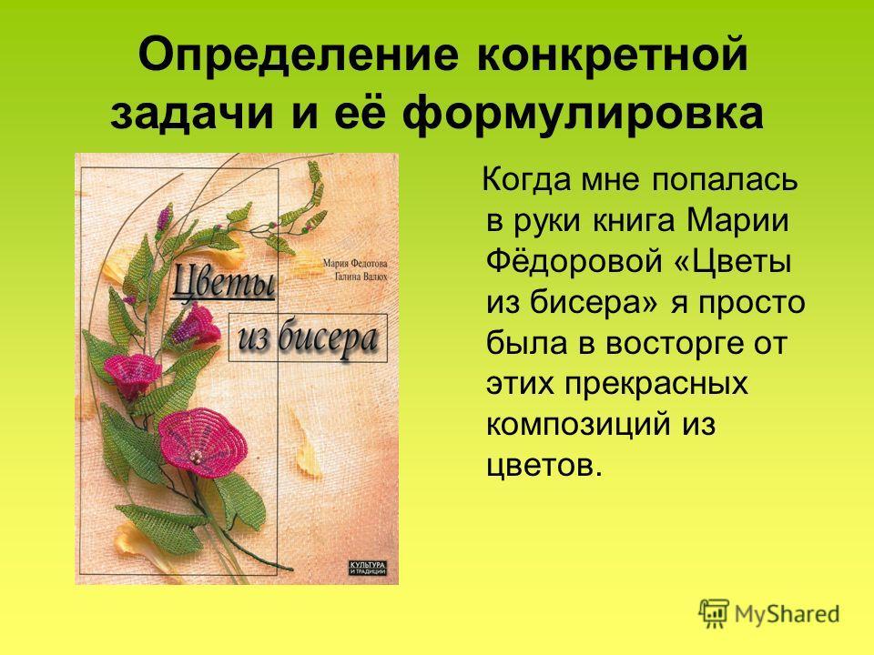 Определение конкретной задачи и её формулировка Когда мне попалась в руки книга Марии Фёдоровой «Цветы из бисера» я просто была в восторге от этих прекрасных композиций из цветов.