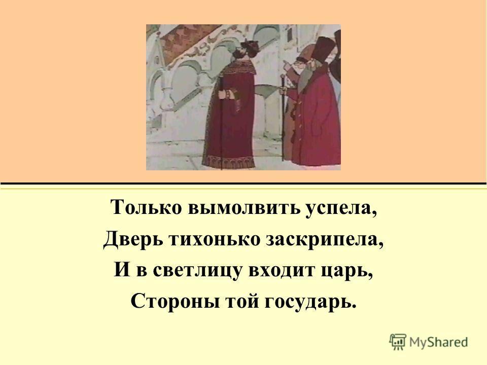 Только вымолвить успела, Дверь тихонько заскрипела, И в светлицу входит царь, Стороны той государь.