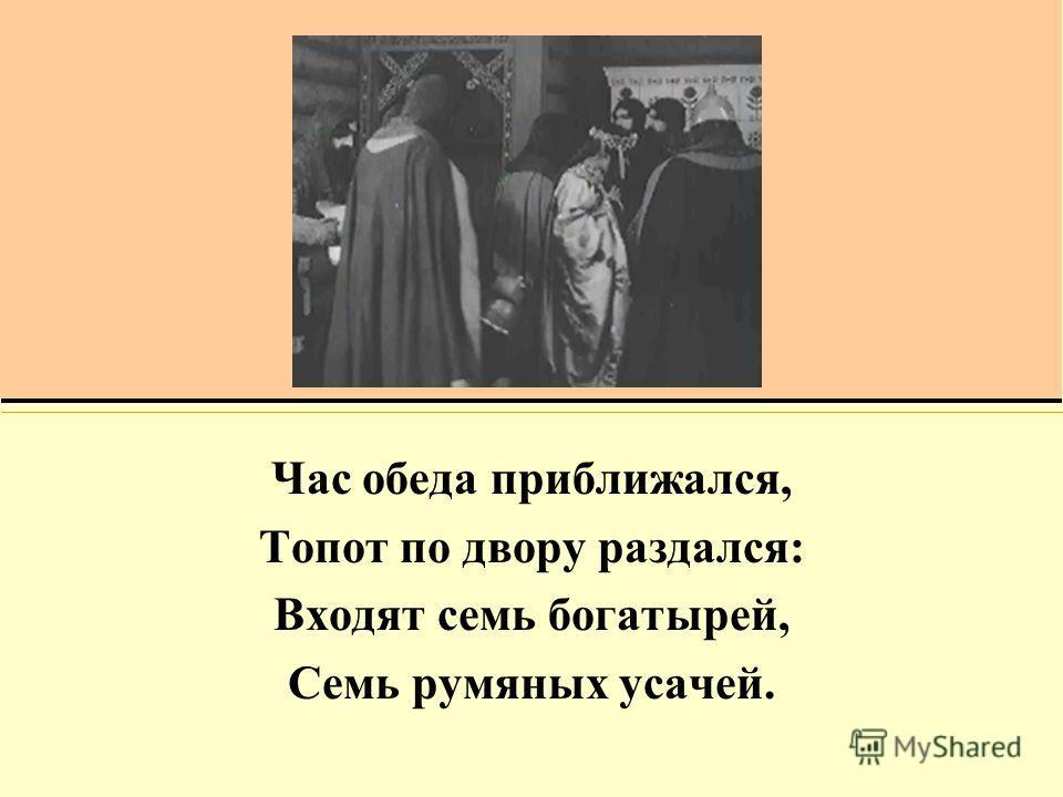 Час обеда приближался, Топот по двору раздался: Входят семь богатырей, Семь румяных усачей.