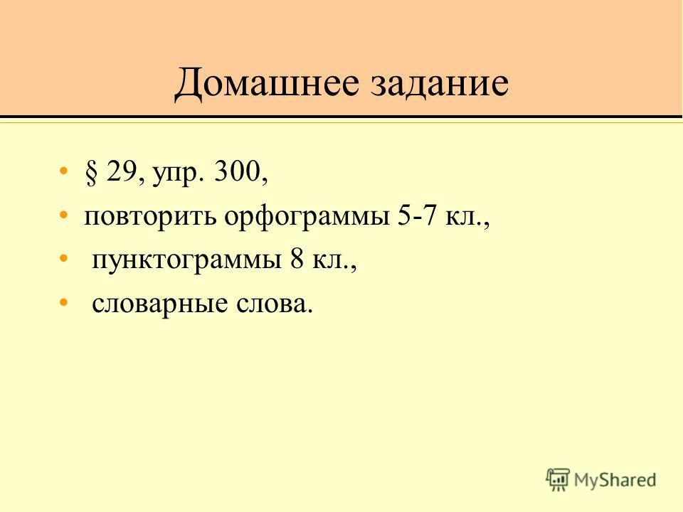 Домашнее задание § 29, упр. 300, повторить орфограммы 5-7 кл., пунктограммы 8 кл., словарные слова.
