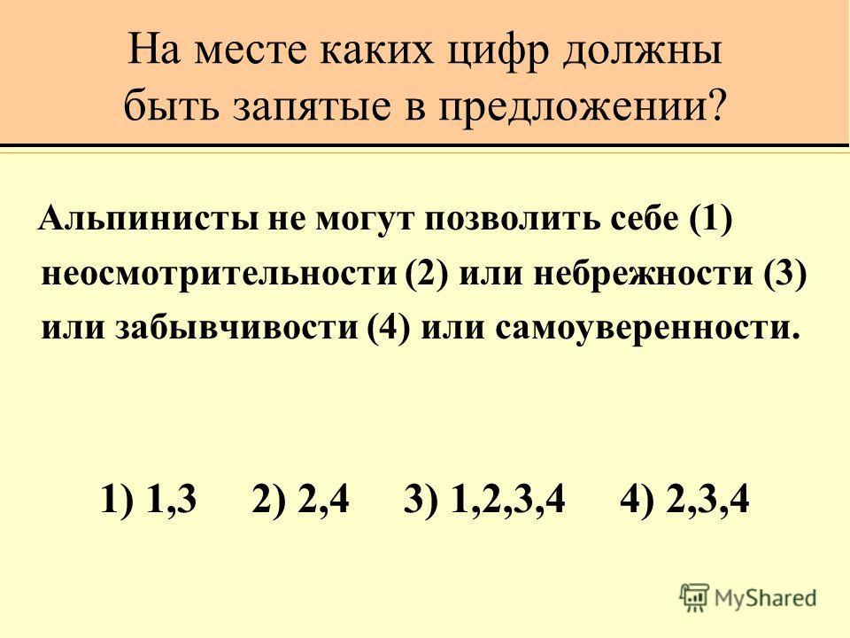 На месте каких цифр должны быть запятые в предложении? Альпинисты не могут позволить себе (1) неосмотрительности (2) или небрежности (3) или забывчивости (4) или самоуверенности. 1) 1,3 2) 2,4 3) 1,2,3,4 4) 2,3,4
