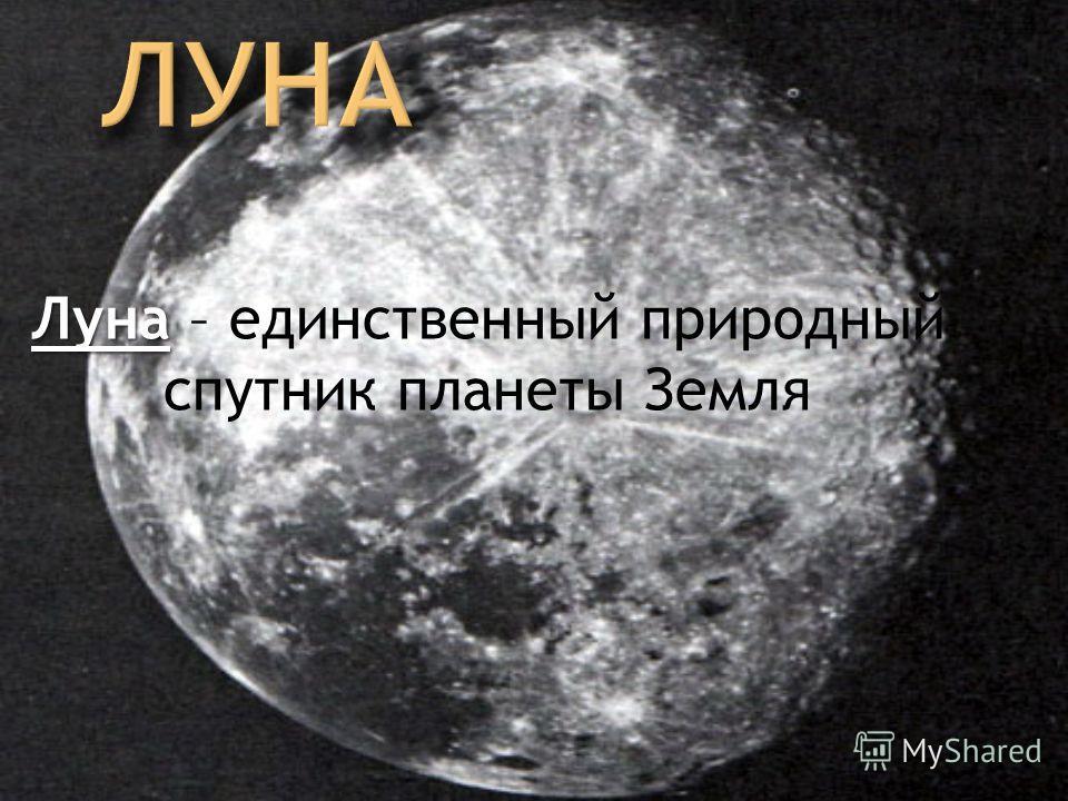 Луна – единственный природный спутник планеты Земля