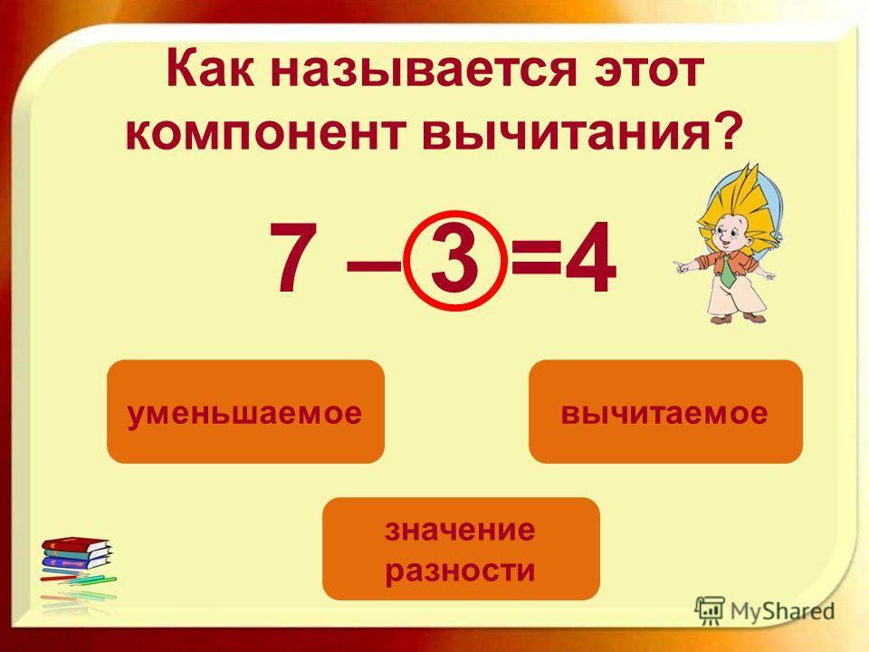 Как называется этот компонент вычитания? 7 – 3 =4 вычитаемоеуменьшаемое значение разности
