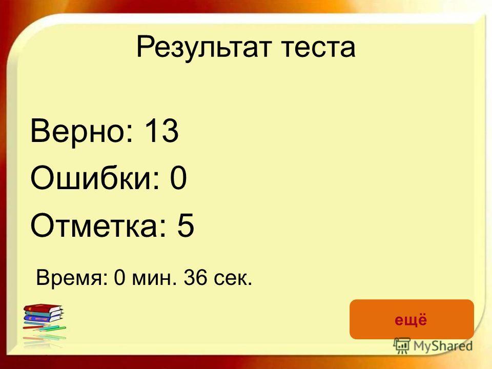 Результат теста Верно: 13 Ошибки: 0 Отметка: 5 Время: 0 мин. 36 сек. ещё
