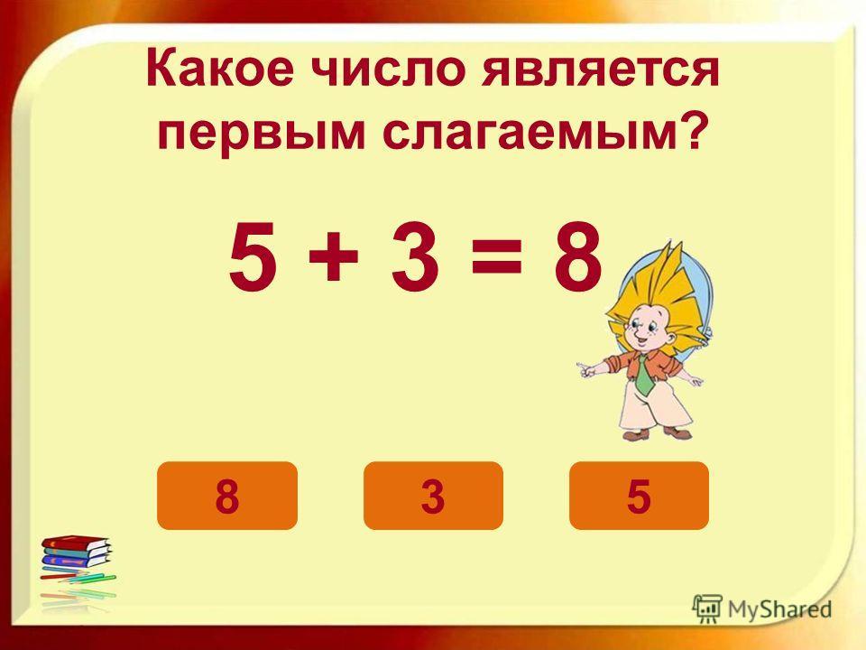 Какое число является первым слагаемым? 5 + 3 = 8 583