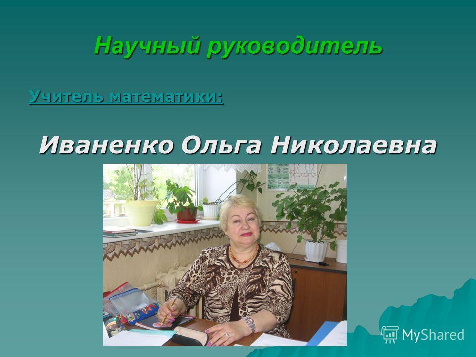 Научный руководитель Учитель математики: Иваненко Ольга Николаевна