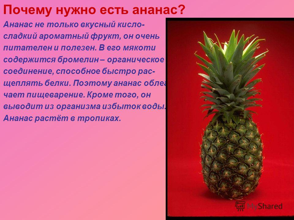 Почему нужно есть ананас? Ананас не только вкусный кисло- сладкий ароматный фрукт, он очень питателен и полезен. В его мякоти содержится бромелин – органическое соединение, способное быстро рас- щеплять белки. Поэтому ананас облег- чает пищеварение.