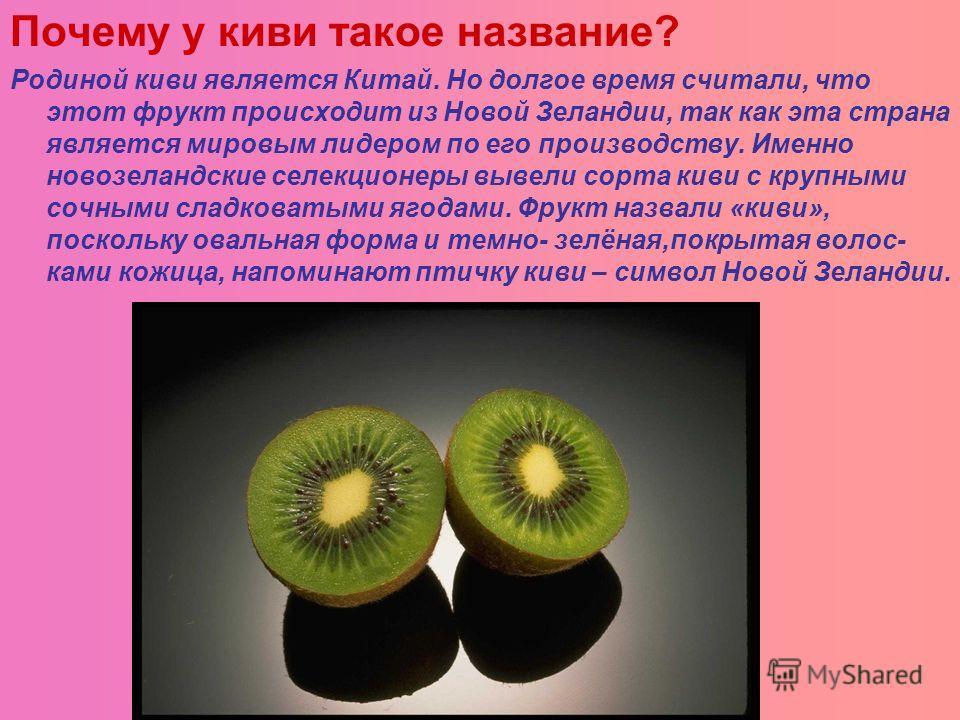 Почему у киви такое название? Родиной киви является Китай. Но долгое время считали, что этот фрукт происходит из Новой Зеландии, так как эта страна является мировым лидером по его производству. Именно новозеландские селекционеры вывели сорта киви с к