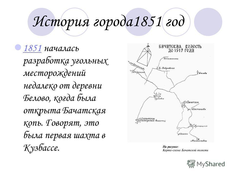История города 1851 год 1851 началась разработка угольных месторождений недалеко от деревни Белово, когда была открыта Бачатская копь. Говорят, это была первая шахта в Кузбассе. 1851