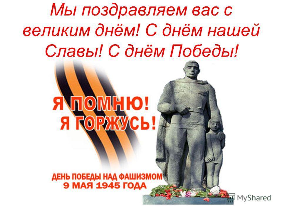 Мы поздравляем вас с великим днём! С днём нашей Славы! С днём Победы!