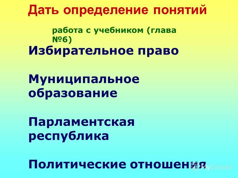 Дать определение понятий Избирательное право Муниципальное образование Парламентская республика Политические отношения Политический плюрализм работа с учебником (глава 6)
