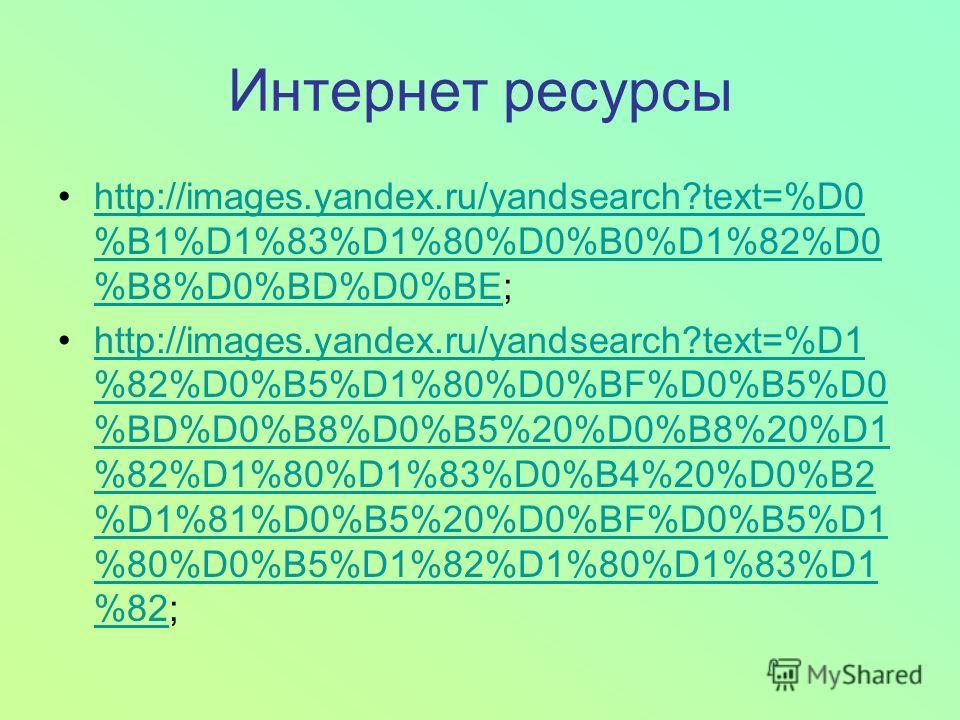 Интернет ресурсы http://images.yandex.ru/yandsearch?text=%D0 %B1%D1%83%D1%80%D0%B0%D1%82%D0 %B8%D0%BD%D0%BE;http://images.yandex.ru/yandsearch?text=%D0 %B1%D1%83%D1%80%D0%B0%D1%82%D0 %B8%D0%BD%D0%BE http://images.yandex.ru/yandsearch?text=%D1 %82%D0%
