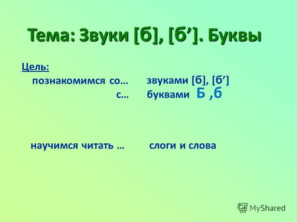 Тема: Звуки [ б ], [ б ]. Буквы Цель: познакомимся со… с… звуками [ б ], [ б ] буквами научимся читать … слоги и слова Б,б