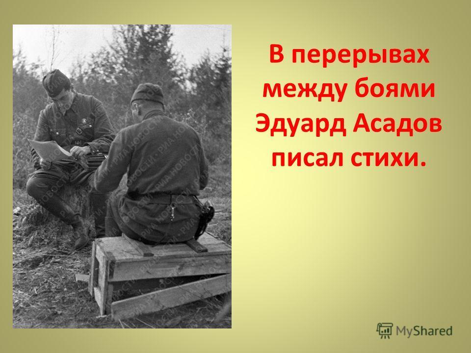 В перерывах между боями Эдуард Асадов писал стихи.