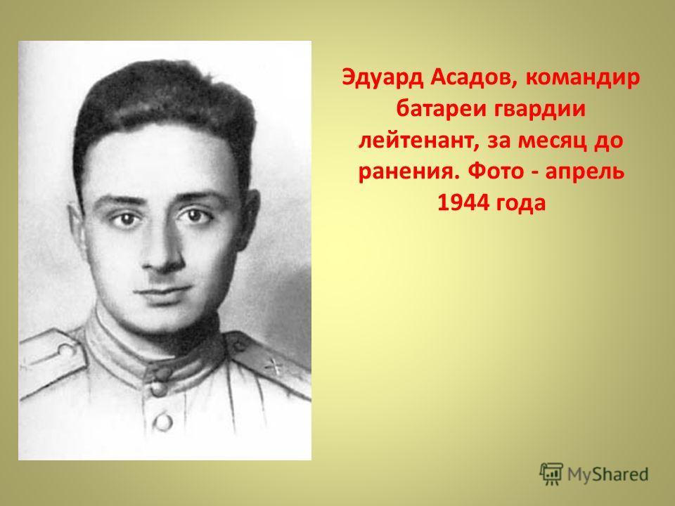 Эдуард Асадов, командир батареи гвардии лейтенант, за месяц до ранения. Фото - апрель 1944 года