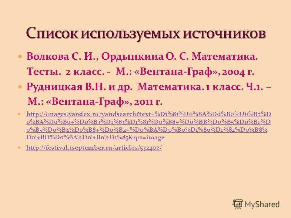 Волкова С. И., Ордынкина О. С. Математика. Тесты. 2 класс. - М.: «Вентана-Граф», 2004 г. Рудницкая В.Н. и др. Математика. 1 класс. Ч.1. – М.: «Вентана-Граф», 2011 г. http://images.yandex.ru/yandsearch?text=%D1%81%D0%BA%D0%B0%D0%B7%D 0%BA%D0%B0+%D0%B3