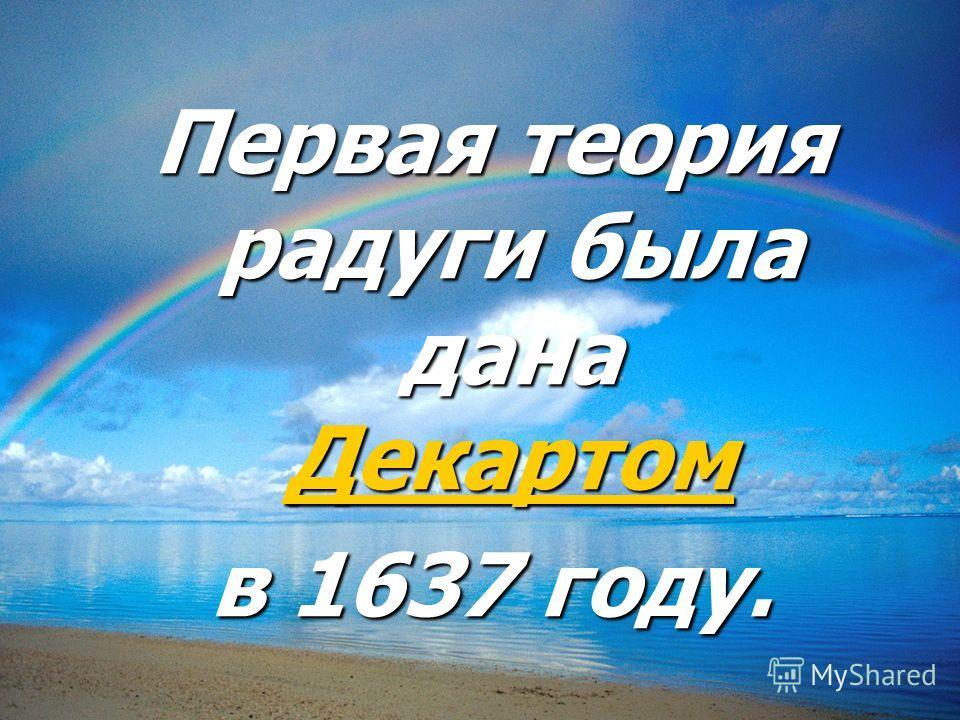 Первая теория радуги была дана Декартом Декартом в 1637 году.