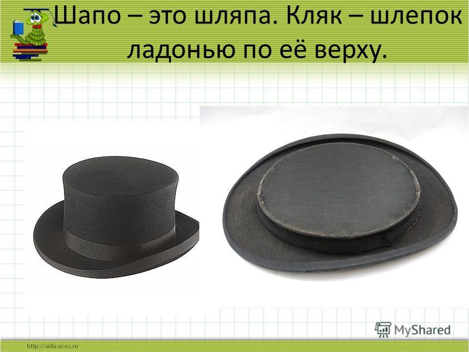 Шапо – это шляпа. Кляк – шлепок ладонью по её верху.
