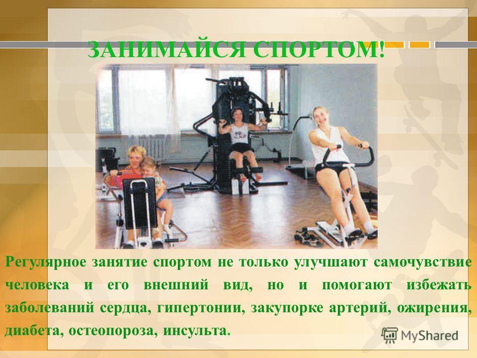 ЗАНИМАЙСЯ СПОРТОМ! Регулярное занятие спортом не только улучшают самочувствие человека и его внешний вид, но и помогают избежать заболеваний сердца, гипертонии, закупорке артерий, ожирения, диабета, остеопороза, инсульта.