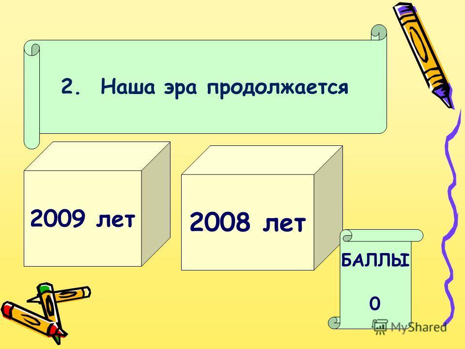 2. Наша эра продолжается 2009 лет 2008 лет БАЛЛЫ 0