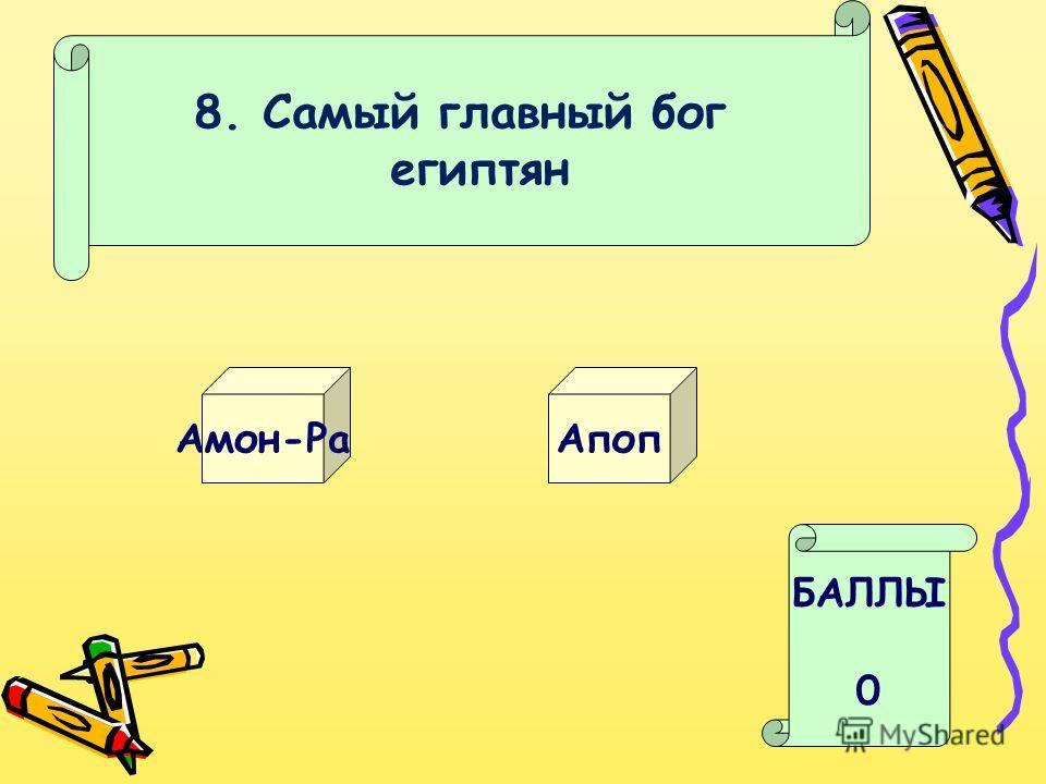 8. Самый главный бог египтян Амон-Ра Апоп БАЛЛЫ 0