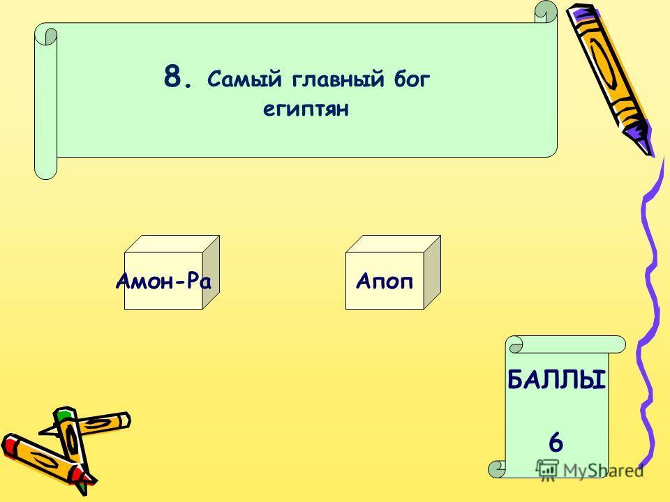 8. Самый главный бог египтян Амон-Ра Апоп БАЛЛЫ 6