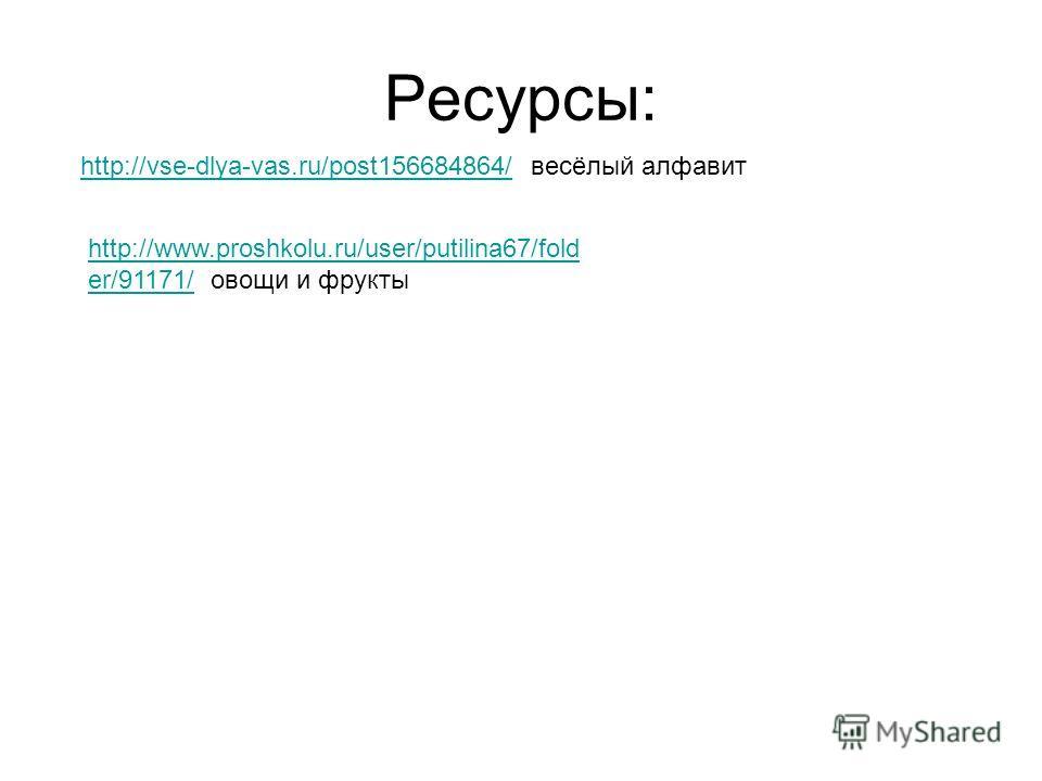Ресурсы: http://vse-dlya-vas.ru/post156684864/http://vse-dlya-vas.ru/post156684864/ весёлый алфавит http://www.proshkolu.ru/user/putilina67/fold er/91171/http://www.proshkolu.ru/user/putilina67/fold er/91171/ овощи и фрукты