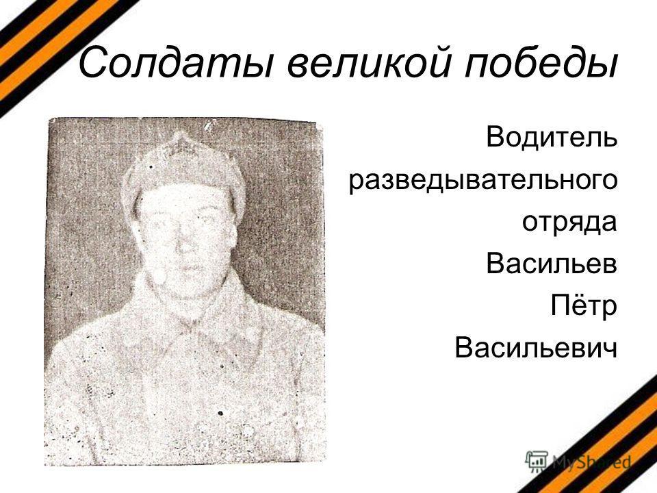 Солдаты великой победы Водитель разведывательного отряда Васильев Пётр Васильевич