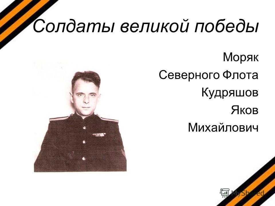 Солдаты великой победы Моряк Северного Флота Кудряшов Яков Михайлович