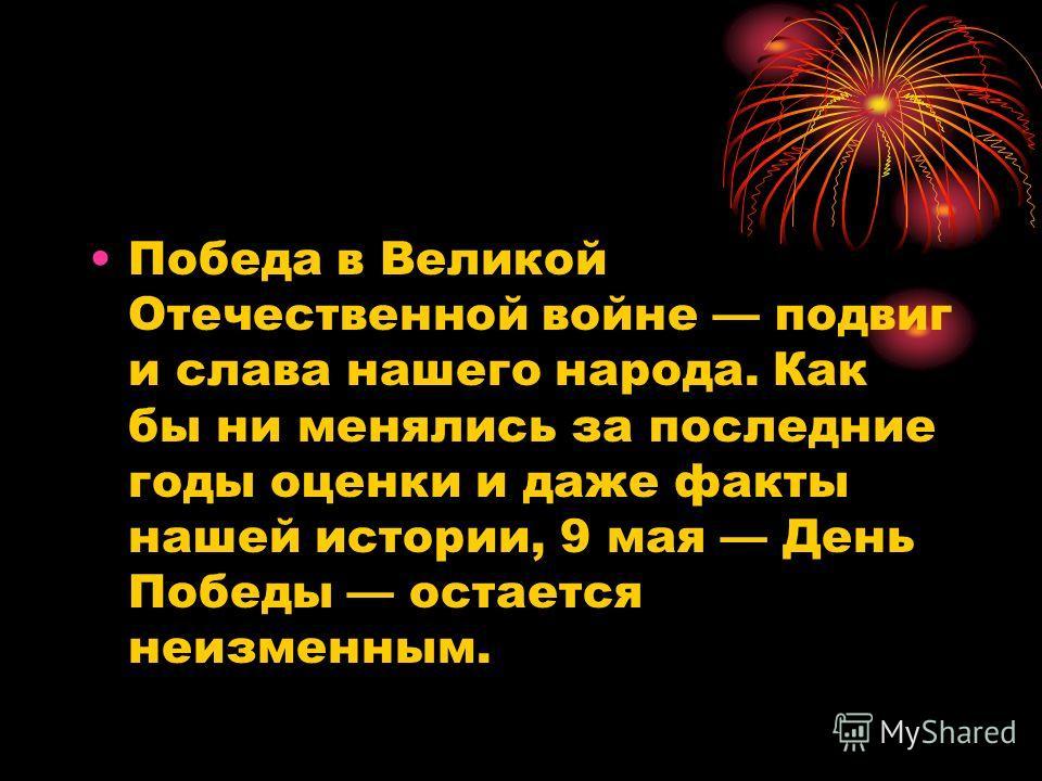 Победа в Великой Отечественной войне подвиг и слава нашего народа. Как бы ни менялись за последние годы оценки и даже факты нашей истории, 9 мая День Победы остается неизменным.