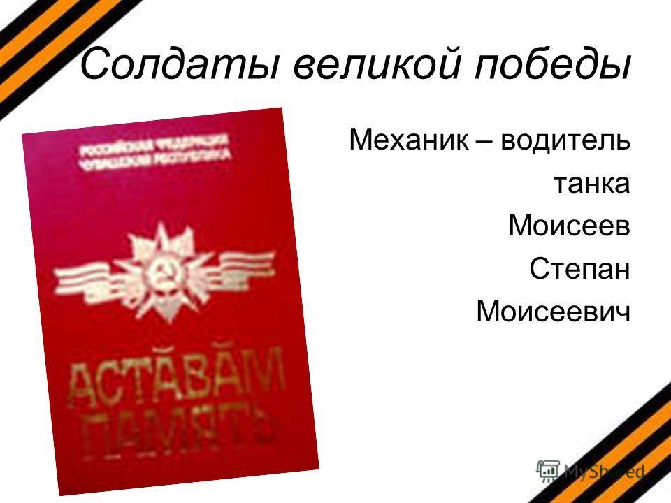 Солдаты великой победы Механик – водитель танка Моисеев Степан Моисеевич