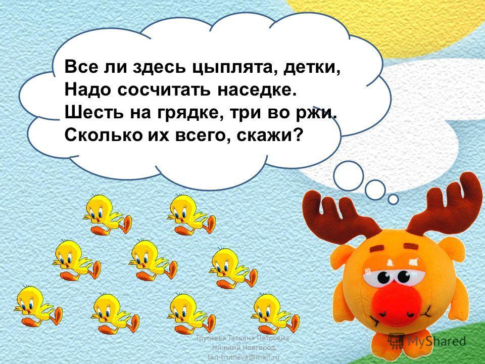 Трутнева Татьяна Петровна Нижний Новгород tan-trutneva@mail.ru Все ли здесь цыплята, детки, Надо сосчитать наседке. Шесть на грядке, три во ржи. Сколько их всего, скажи?