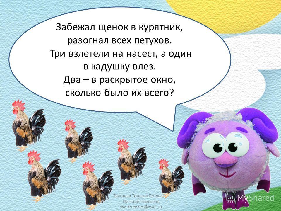 Трутнева Татьяна Петровна Нижний Новгород tan-trutneva@mail.ru Забежал щенок в курятник, разогнал всех петухов. Три взлетели на насест, а один в кадушку влез. Два – в раскрытое окно, сколько было их всего?
