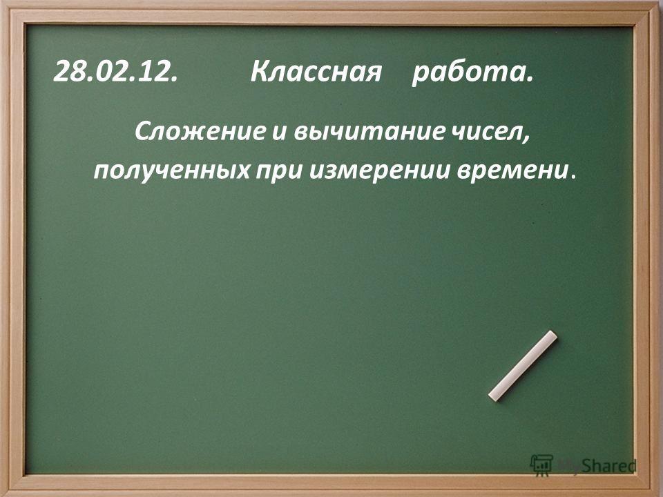 28.02.12. Классная работа. Сложение и вычитание чисел, полученных при измерении времени.