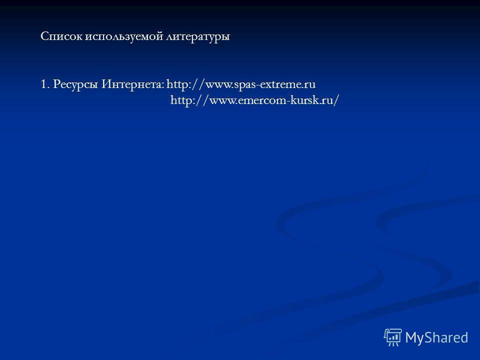 Список используемой литературы 1. Ресурсы Интернета: http://www.spas-extreme.ru http://www.emercom-kursk.ru/