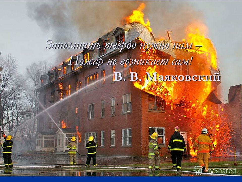 Запомнить твёрдо нужно нам – Пожар не возникает сам! В. В. Маяковский
