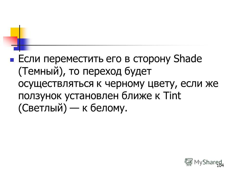 Если переместить его в сторону Shade (Темный), то переход будет осуществляться к черному цвету, если же ползунок установлен ближе к Tint (Светлый) к белому. 104