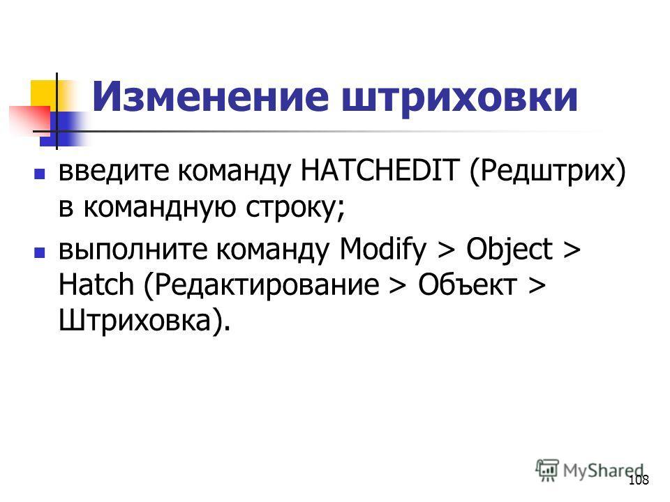 Изменение штриховки введите команду HATCHEDIT (Редштрих) в командную строку; выполните команду Modify > Object > Hatch (Редактирование > Объект > Штриховка). 108