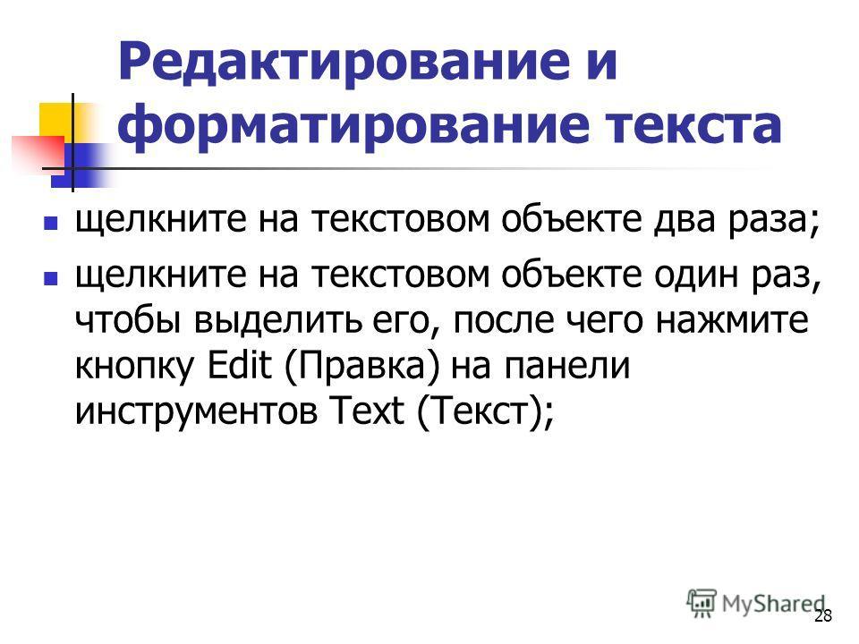 Редактирование и форматирование текста щелкните на текстовом объекте два раза; щелкните на текстовом объекте один раз, чтобы выделить его, после чего нажмите кнопку Edit (Правка) на панели инструментов Text (Текст); 28