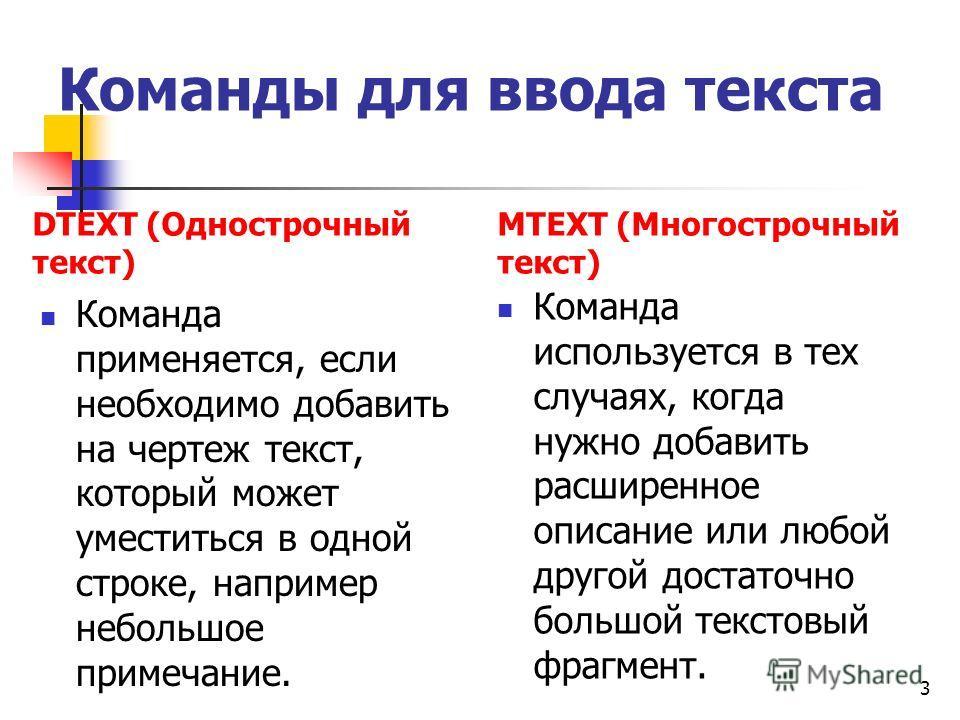 Команды для ввода текста DTEXT (Однострочный текст) Команда применяется, если необходимо добавить на чертеж текст, который может уместиться в одной строке, например небольшое примечание. MTEXT (Многострочный текст) Команда используется в тех случаях,