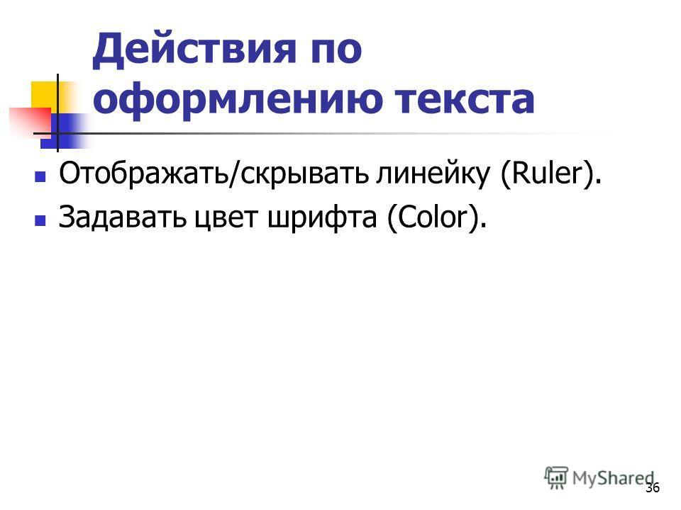 Действия по оформлению текста Отображать/скрывать линейку (Ruler). Задавать цвет шрифта (Color). 36