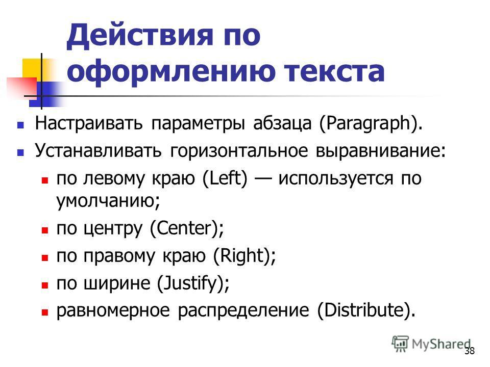 Действия по оформлению текста Настраивать параметры абзаца (Paragraph). Устанавливать горизонтальное выравнивание: по левому краю (Left) используется по умолчанию; по центру (Center); по правому краю (Right); по ширине (Justify); равномерное распреде