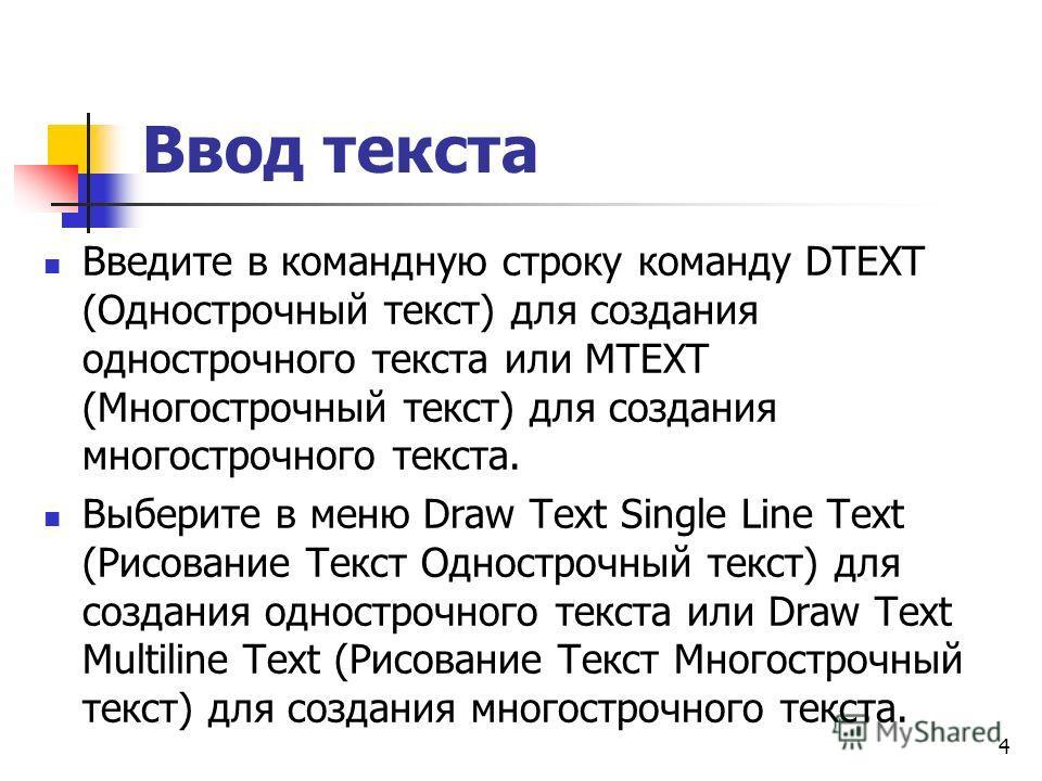 Ввод текста Введите в командную строку команду DTEXT (Однострочный текст) для создания однострочного текста или MTEXT (Многострочный текст) для создания многострочного текста. Выберите в меню Draw Text Single Line Text (Рисование Текст Однострочный т