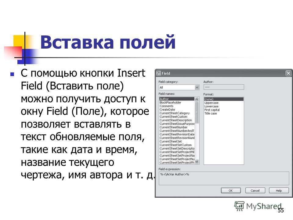 Вставка полей С помощью кнопки Insert Field (Вставить поле) можно получить доступ к окну Field (Поле), которое позволяет вставлять в текст обновляемые поля, такие как дата и время, название текущего чертежа, имя автора и т. д. 55