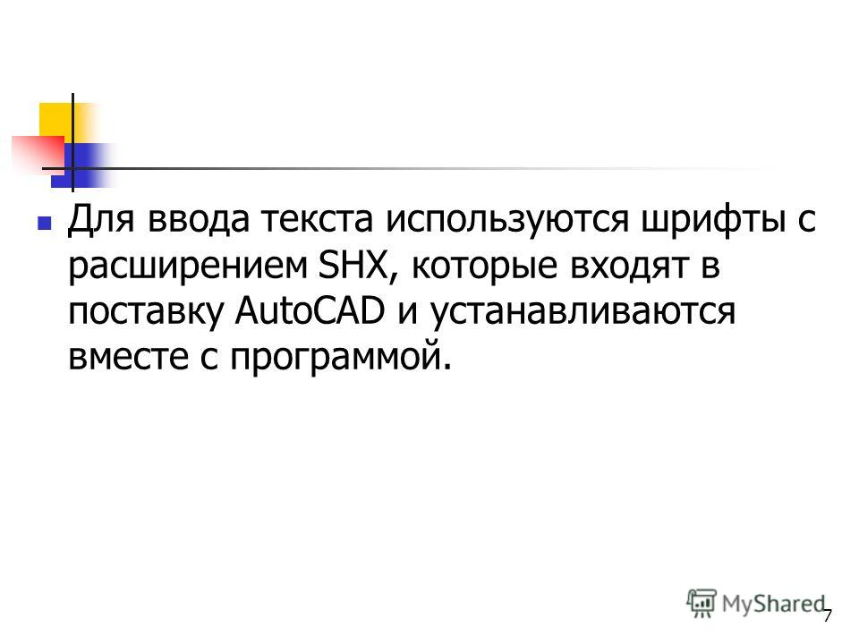 Для ввода текста используются шрифты с расширением SHX, которые входят в поставку AutoCAD и устанавливаются вместе с программой. 7