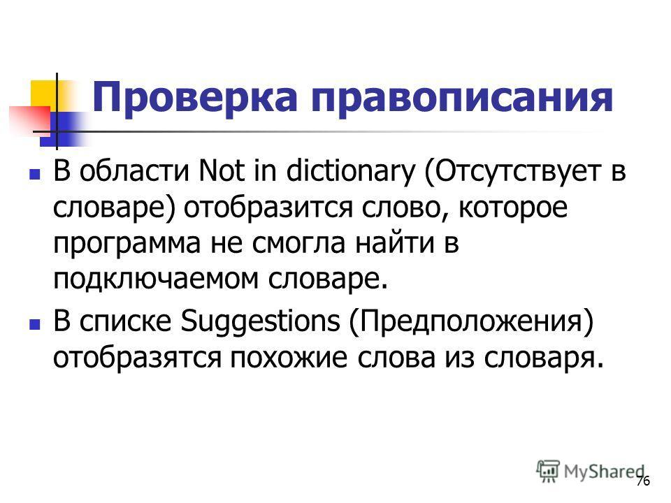 Проверка правописания В области Not in dictionary (Отсутствует в словаре) отобразится слово, которое программа не смогла найти в подключаемом словаре. В списке Suggestions (Предположения) отобразятся похожие слова из словаря. 76