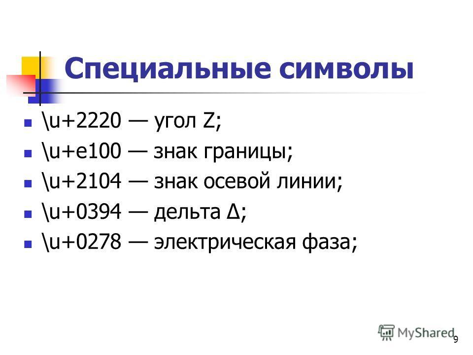 Специальные символы \u+2220 угол Z; \u+e100 знак границы; \u+2104 знак осевой линии; \u+0394 дельта Δ; \u+0278 электрическая фаза; 9