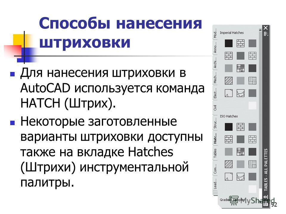 Способы нанесения штриховки Для нанесения штриховки в AutoCAD используется команда HATCH (Штрих). Некоторые заготовленные варианты штриховки доступны также на вкладке Hatches (Штрихи) инструментальной палитры. 92