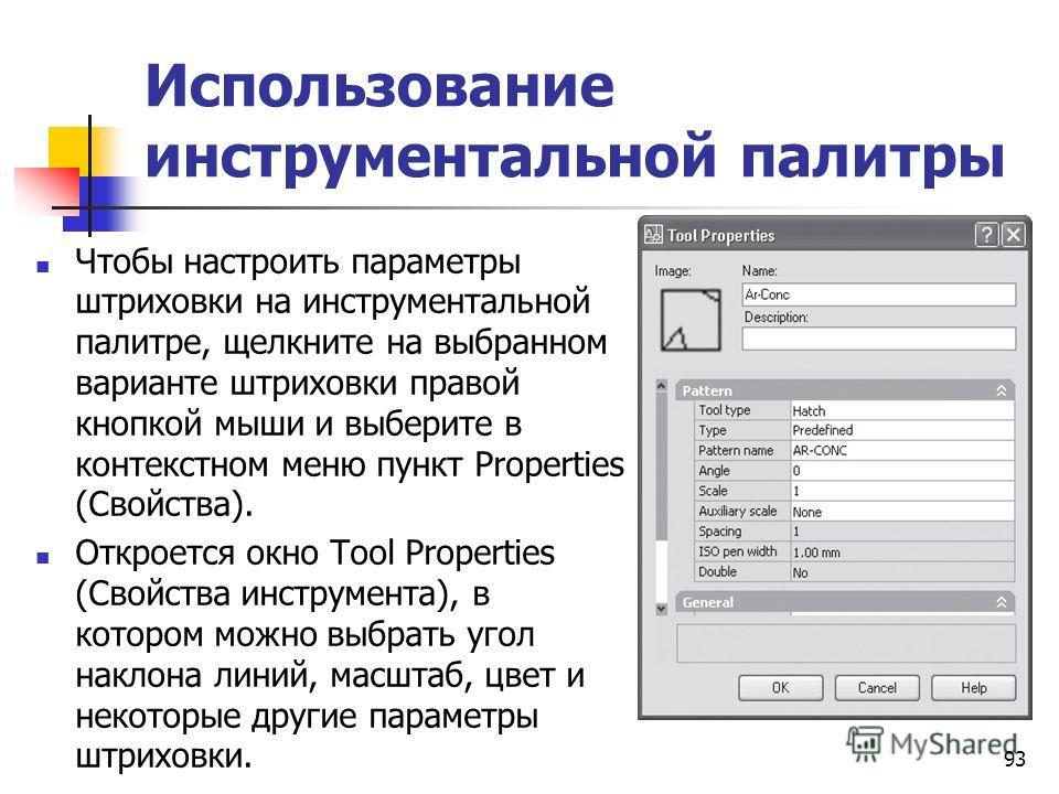 Использование инструментальной палитры Чтобы настроить параметры штриховки на инструментальной палитре, щелкните на выбранном варианте штриховки правой кнопкой мыши и выберите в контекстном меню пункт Properties (Свойства). Откроется окно Tool Proper