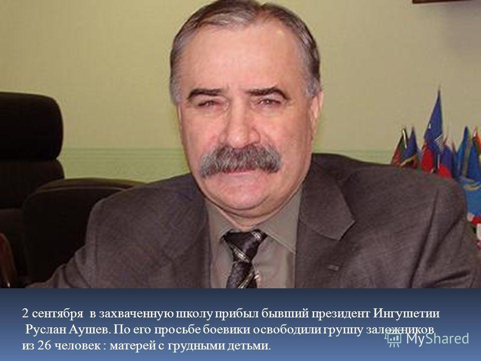 2 сентября в захваченную школу прибыл бывший президент Ингушетии Руслан Аушев. По его просьбе боевики освободили группу заложников из 26 человек : матерей с грудными детьми.